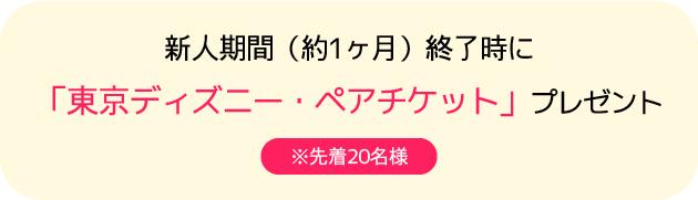 新人期間(約1ヶ月)終了時に「東京ディズニー・ペアチケット」プレゼント ※先着20名様