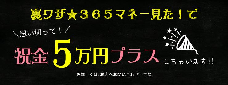 裏ワザ 365マネー見た!で思い切って祝金5万円プラスしちゃいます!!