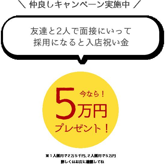 今なら!友達と2人で面接にいって採用になると入店祝い金5万円プレゼント!