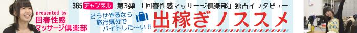 365チャンネル第3弾「回春性感マッサージ倶楽部」独占インタビュー「稼げる風俗バイトレポ「出稼ぎのススメ」」