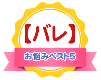 【バレ】お悩みベスト5